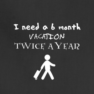 I need a 6 six month vacation twice a year - Adjustable Apron