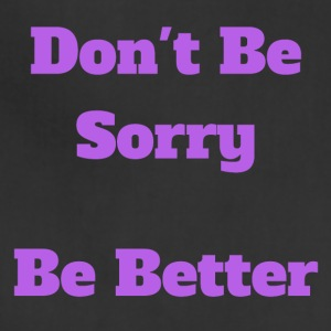 Don t Be Sorry Be Better - Adjustable Apron