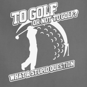 To Golf Or Not To Golf Stupid Question T Shirt - Adjustable Apron