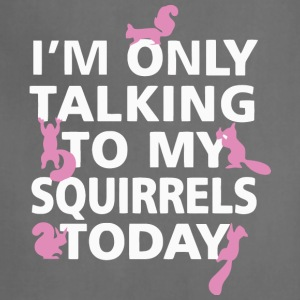 I'm Only Talking To My Squirrels Today T Shirt - Adjustable Apron