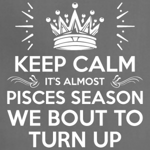 Keep Calm Almost Pisces Season We Bout Turn Up - Adjustable Apron