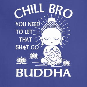 Chill Bro You need to let that shit go Buddha - Adjustable Apron