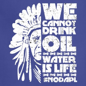 We cannot drink oil water is life NODAPL - Adjustable Apron