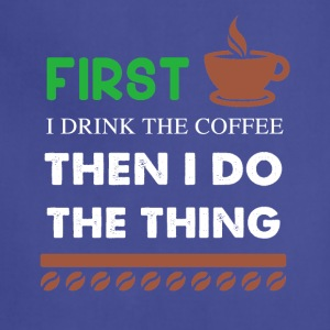 First I Drink the coffee then I do the thing - Adjustable Apron