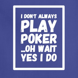 I don't always play poker oh wait yes i do - Adjustable Apron