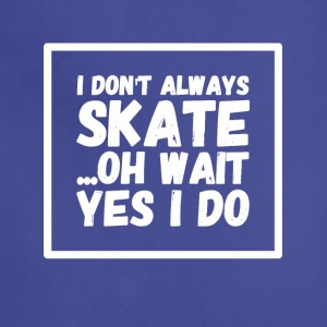 I don't always skate oh wait yes I do - Adjustable Apron