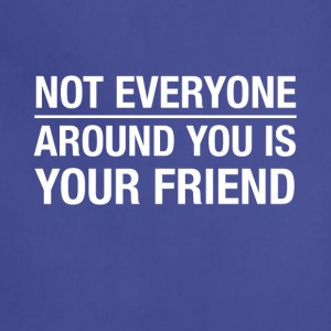 Not everyone around you is your friend - Adjustable Apron
