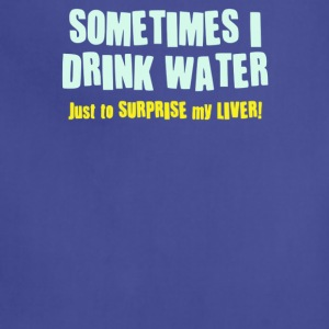 SOMETIMES I DRINK WATER, JUST TO SURPRISE MY LIVER - Adjustable Apron