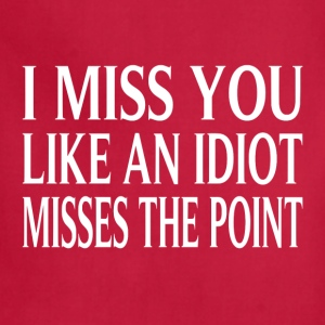 I Miss You Like An Idiot Misses The Point - Adjustable Apron