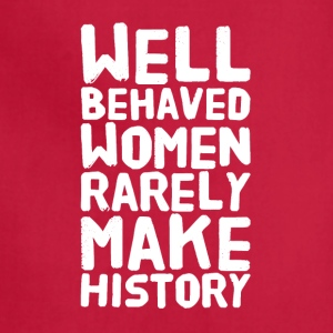 well behaved women rarely make history - Adjustable Apron