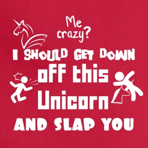 I should get down off this unicorn and slap you - Adjustable Apron