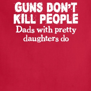 Guns Don't Kill People, Dads With Pretty Daughters - Adjustable Apron