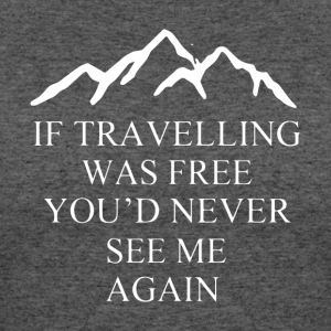 If Travelling Was Free You d Never See Me Again - Women's 50/50 T-Shirt