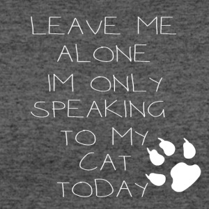 leave me alone im only speaking to my cat today - Women's 50/50 T-Shirt