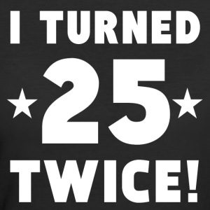 I Turned 25 Twice 50th Birthday - Women's 50/50 T-Shirt