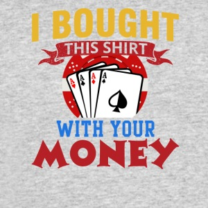 I Bought This Shirt With Your Money - Men's 50/50 T-Shirt