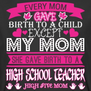 Every Mom Gave Birth To Child Highschol Teacher - Men's 50/50 T-Shirt