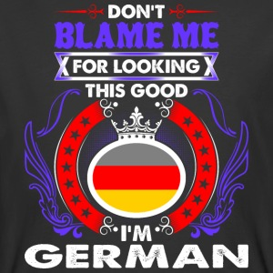 Dont Blame Me For Looking This Good Im German - Men's 50/50 T-Shirt