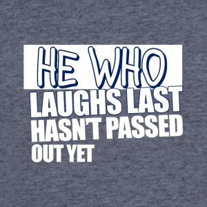 He Who Laughs Last Hasn't Passed Out Yet - Men's 50/50 T-Shirt