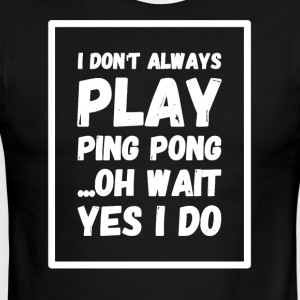 I don't always play ping pong oh wait yes I do - Men's Ringer T-Shirt