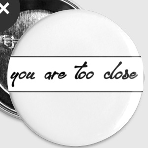 you are too close - Small Buttons