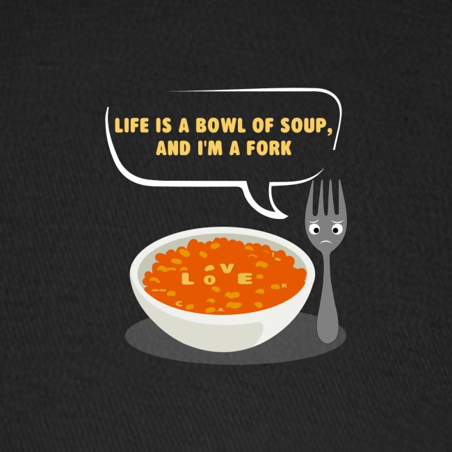 Life is a Bowl of Soup, and I'm a fork   Love Life