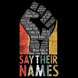 Say Their Names - George Floyd, Eric Garner, Michael Brown, Breonna Taylor, Freddie Gray, Trayvon Martin, ...