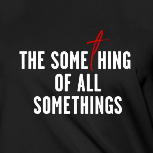 """""""Something of All Somethings"""" - White Text"""