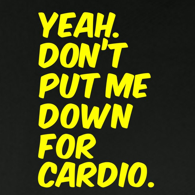 Yeah, Don't Put Me Down For Cardio
