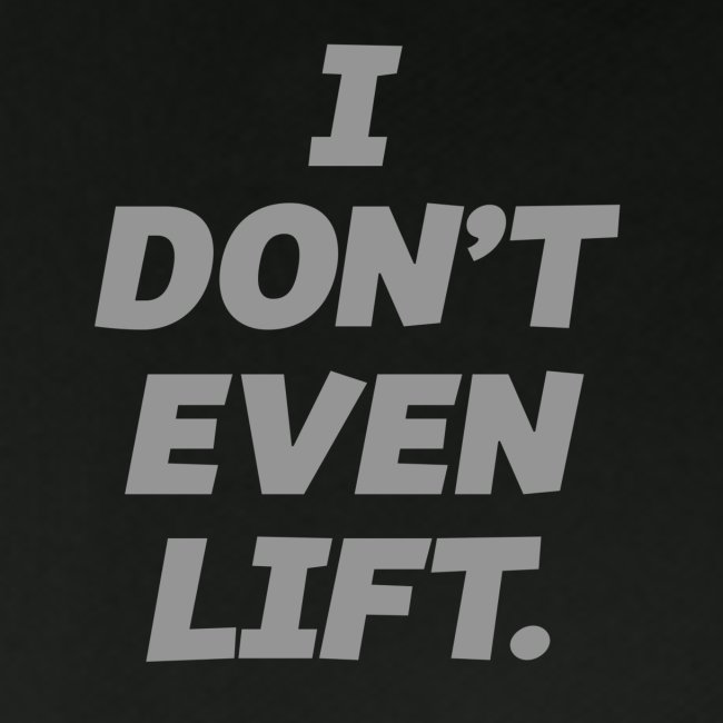 I DONT EVEN LIFT