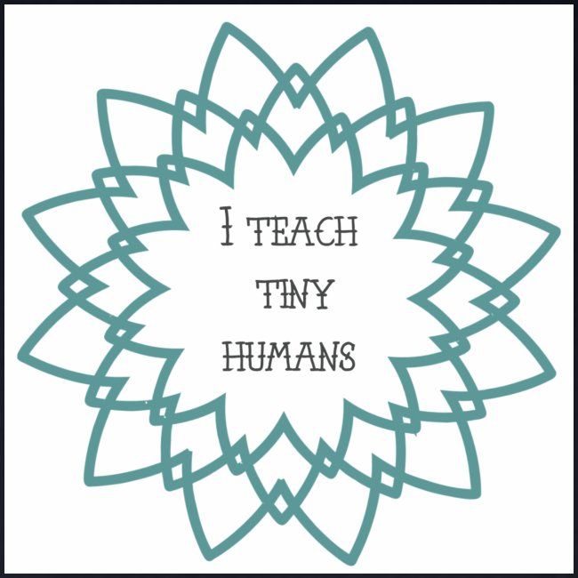 """I Teach Tiny Humans"" Teal Blue Overlay"
