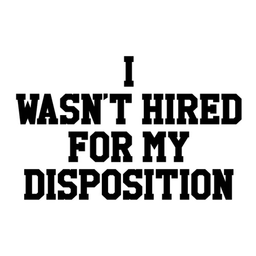 I wasn't hired for my disposition(sticker) - Sticker