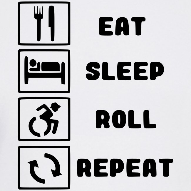 Eat, sleep roll with wheelchair and repeat