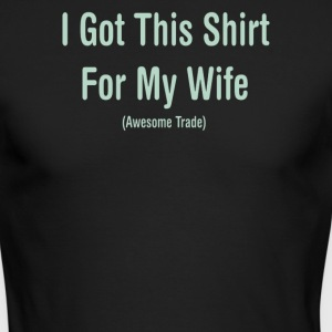 I Got This Shirt For My Wife - Men's Long Sleeve T-Shirt by Next Level