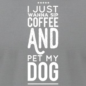 My Dog - I Just Wanna Sip Coffee Pet My Dog - Men's T-Shirt by American Apparel