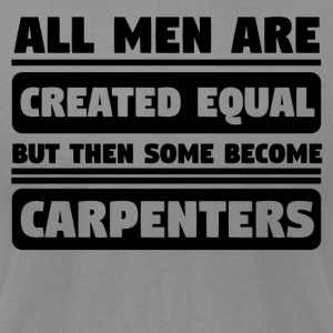 All Men Are Created Equal Some Become Carpenters - Men's T-Shirt by American Apparel