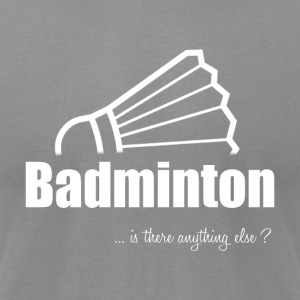 Badminton-Is there anything else?- Shirt, Hoodie - Men's T-Shirt by American Apparel