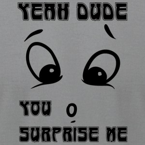 yeah dude you surprise me - Men's T-Shirt by American Apparel
