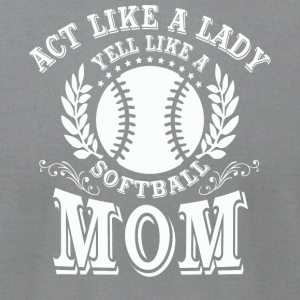 Act Like A Lady Yell Like A Softball Mom T Shirt - Men's T-Shirt by American Apparel
