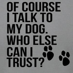 of couse i talk to my dog! who else can i trust? - Men's T-Shirt by American Apparel