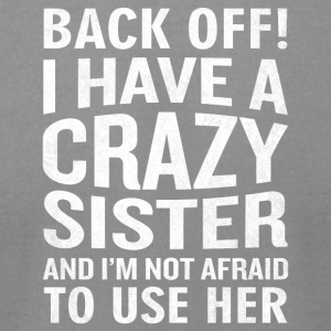 Back Off I Have A Crazy Sister Use Her Funny - Men's T-Shirt by American Apparel