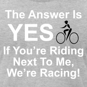 The answer is yes we're bicycle racing. - Men's T-Shirt by American Apparel