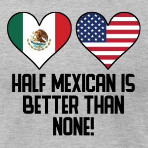 Half Mexican Is Better Than None - Men's T-Shirt by American Apparel
