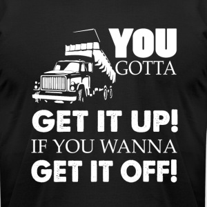 You Gotta Get It Up If You Wanna Get It Off TShirt - Men's T-Shirt by American Apparel