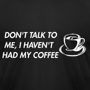 Don't TalkTo Me I Haven't Had My Coffee Apparel - Men's T-Shirt by American Apparel