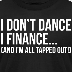 I dont Dance I Finance All Tapped Out T Shirt - Men's T-Shirt by American Apparel