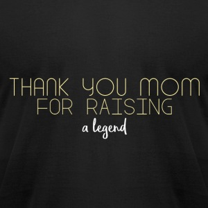 Thank you mom for raising a legend - Men's T-Shirt by American Apparel