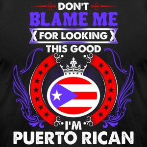 Dont Blame Me For Looking This Good Im Puerto Rica - Men's T-Shirt by American Apparel
