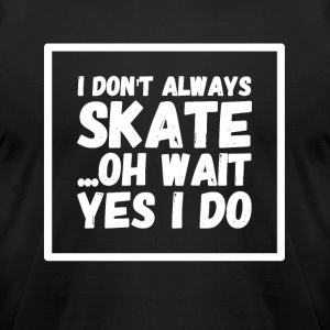 I don't always skate oh wait yes I do - Men's T-Shirt by American Apparel