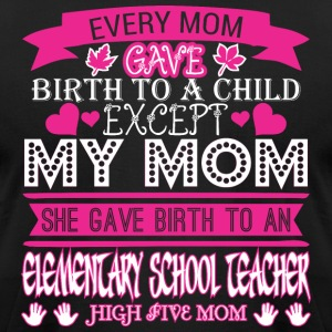 Every Mom Gave Birth Child Elementary Teacher - Men's T-Shirt by American Apparel